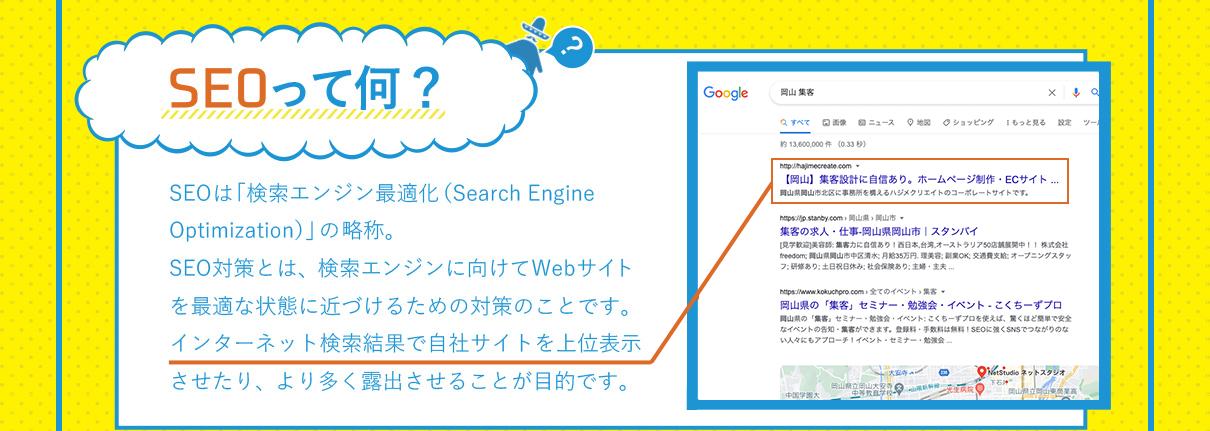 SEOって何? SEOは「検索エンジン最適化(Search Engine Optimization)」の頭文字を取った略称。SEO対策とは、検索エンジンに向けてWebサイトを最適な状態に近づけるための対策のことです。インターネット検索結果で自社サイトを上位表示させたり、より多く露出させることが目的です。